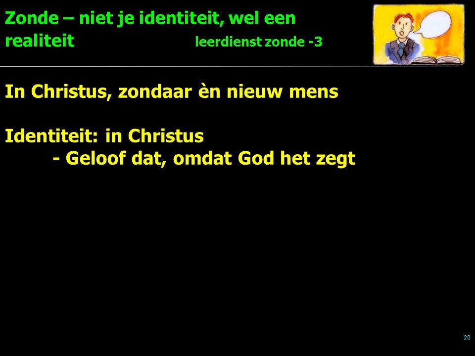 Zonde – niet je identiteit, wel een realiteit leerdienst zonde -3 20 In Christus, zondaar èn nieuw mens Identiteit: in Christus - Geloof dat, omdat God het zegt
