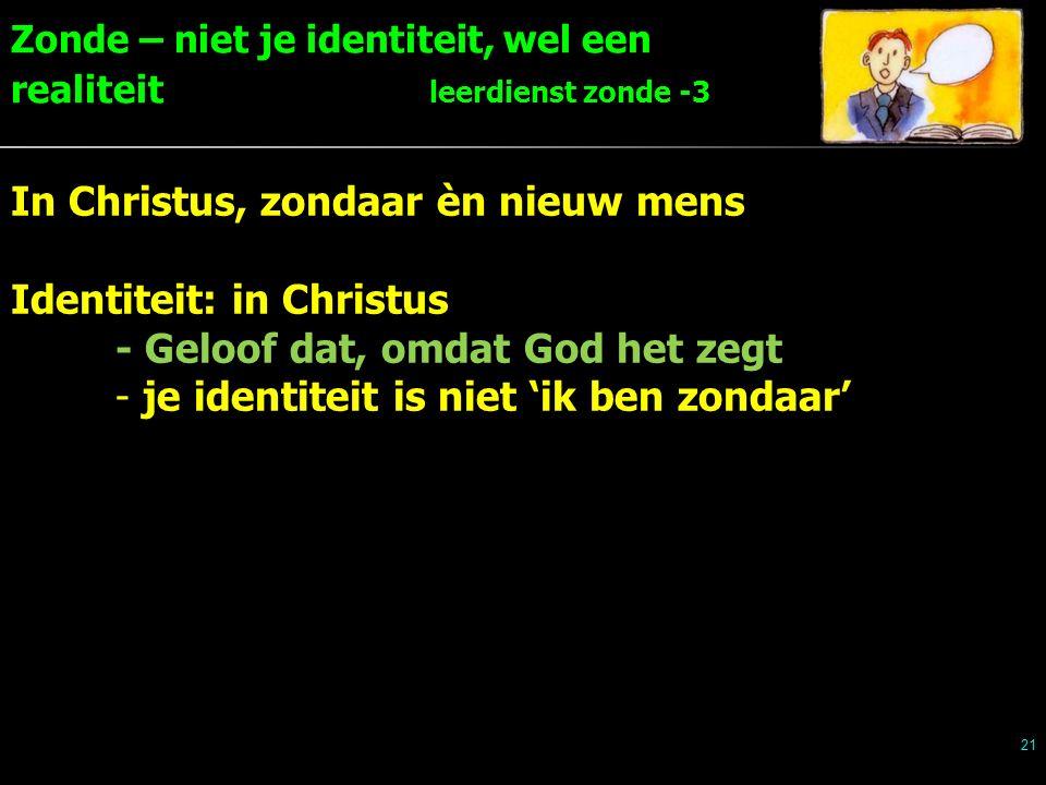 Zonde – niet je identiteit, wel een realiteit leerdienst zonde -3 21 In Christus, zondaar èn nieuw mens Identiteit: in Christus - Geloof dat, omdat God het zegt - je identiteit is niet 'ik ben zondaar'
