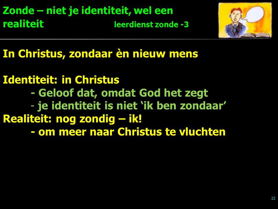 Zonde – niet je identiteit, wel een realiteit leerdienst zonde -3 22 In Christus, zondaar èn nieuw mens Identiteit: in Christus - Geloof dat, omdat God het zegt - je identiteit is niet 'ik ben zondaar' Realiteit: nog zondig – ik.