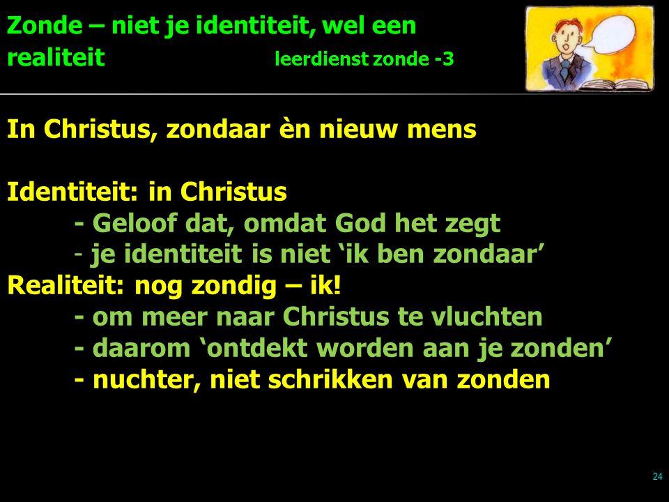 Zonde – niet je identiteit, wel een realiteit leerdienst zonde -3 24 In Christus, zondaar èn nieuw mens Identiteit: in Christus - Geloof dat, omdat God het zegt - je identiteit is niet 'ik ben zondaar' Realiteit: nog zondig – ik.