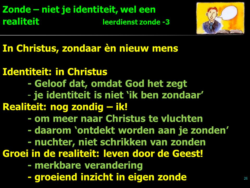 Zonde – niet je identiteit, wel een realiteit leerdienst zonde -3 26 In Christus, zondaar èn nieuw mens Identiteit: in Christus - Geloof dat, omdat God het zegt - je identiteit is niet 'ik ben zondaar' Realiteit: nog zondig – ik.