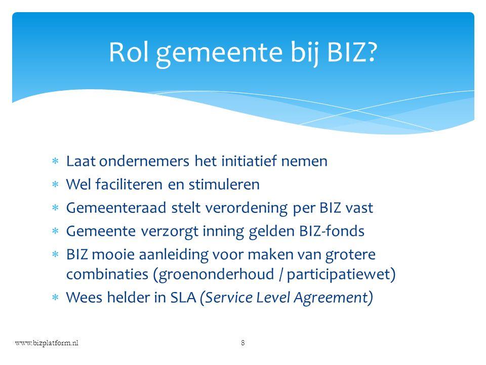  Laat ondernemers het initiatief nemen  Wel faciliteren en stimuleren  Gemeenteraad stelt verordening per BIZ vast  Gemeente verzorgt inning gelden BIZ-fonds  BIZ mooie aanleiding voor maken van grotere combinaties (groenonderhoud / participatiewet)  Wees helder in SLA (Service Level Agreement) www.bizplatform.nl8 Rol gemeente bij BIZ