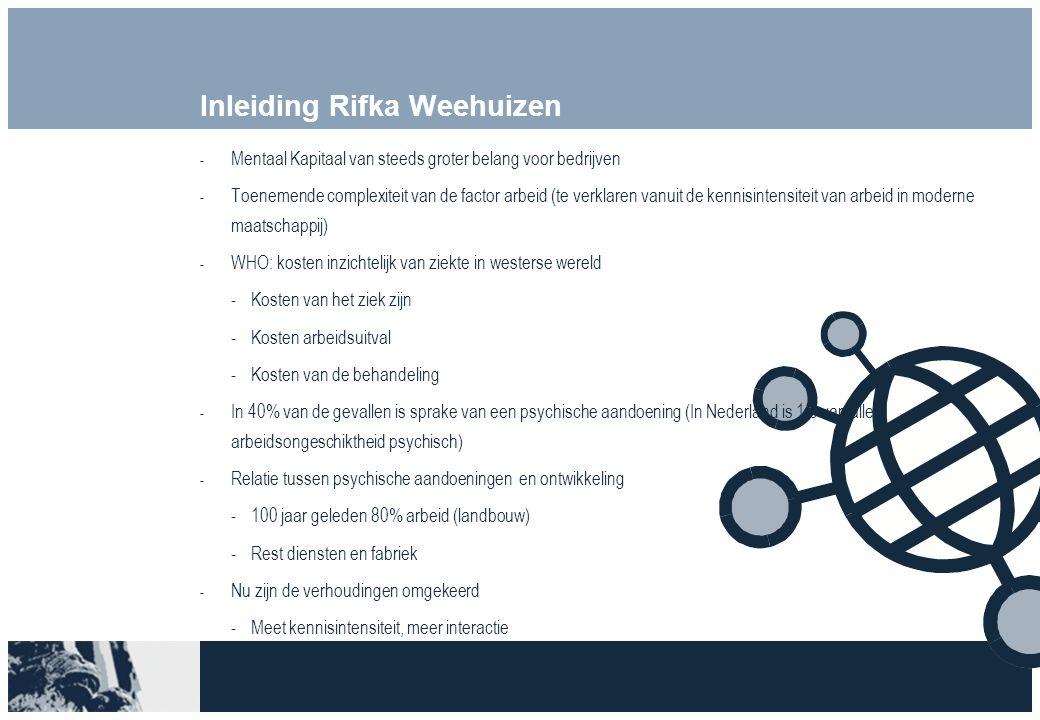 Inleiding Rifka Weehuizen  Mentaal Kapitaal van steeds groter belang voor bedrijven  Toenemende complexiteit van de factor arbeid (te verklaren vanuit de kennisintensiteit van arbeid in moderne maatschappij)  WHO: kosten inzichtelijk van ziekte in westerse wereld Kosten van het ziek zijn Kosten arbeidsuitval Kosten van de behandeling  In 40% van de gevallen is sprake van een psychische aandoening (In Nederland is 1/3 van alle arbeidsongeschiktheid psychisch)  Relatie tussen psychische aandoeningen en ontwikkeling 100 jaar geleden 80% arbeid (landbouw) Rest diensten en fabriek  Nu zijn de verhoudingen omgekeerd Meet kennisintensiteit, meer interactie