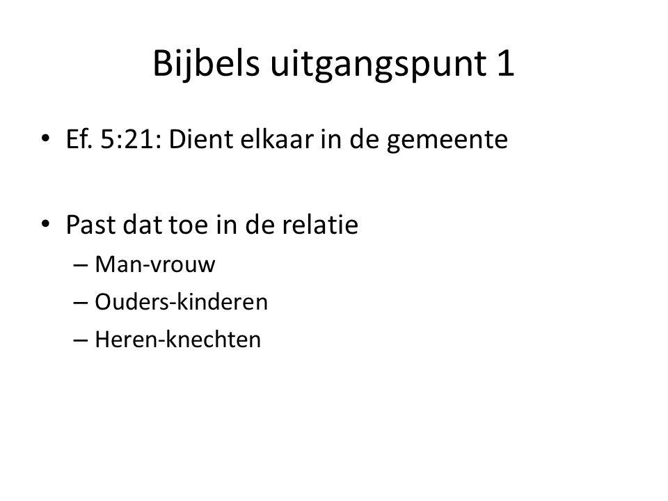 Bijbels uitgangspunt 1 Ef. 5:21: Dient elkaar in de gemeente Past dat toe in de relatie – Man-vrouw – Ouders-kinderen – Heren-knechten