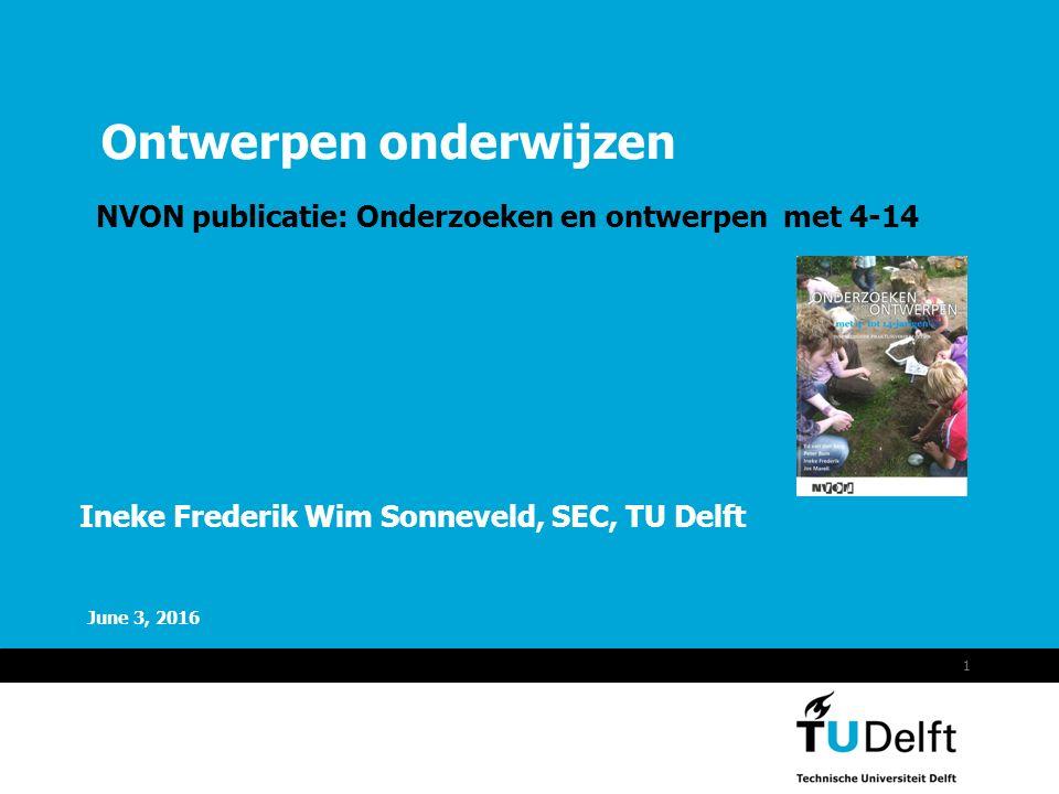 Vermelding onderdeel organisatie June 3, 2016 1 Ontwerpen onderwijzen NVON publicatie: Onderzoeken en ontwerpen met 4-14 Ineke Frederik Wim Sonneveld, SEC, TU Delft