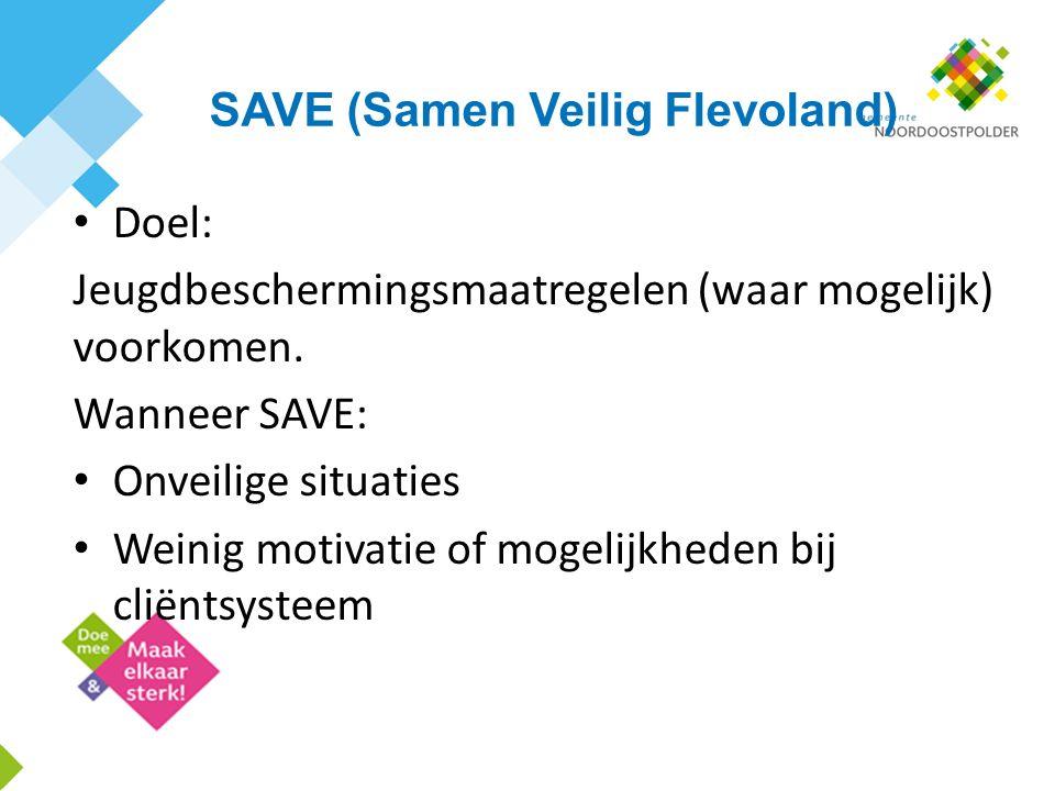 SAVE (Samen Veilig Flevoland) Doel: Jeugdbeschermingsmaatregelen (waar mogelijk) voorkomen. Wanneer SAVE: Onveilige situaties Weinig motivatie of moge
