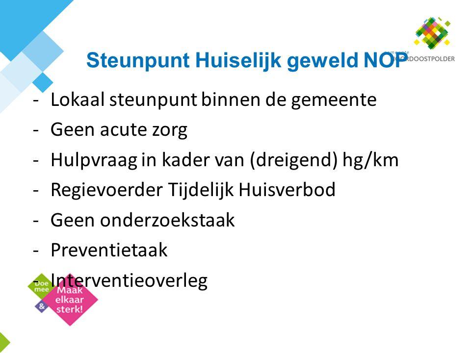 Steunpunt Huiselijk geweld NOP -Lokaal steunpunt binnen de gemeente -Geen acute zorg -Hulpvraag in kader van (dreigend) hg/km -Regievoerder Tijdelijk