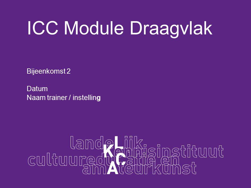 ICC Module Draagvlak Bijeenkomst 2 Datum Naam trainer / instelling