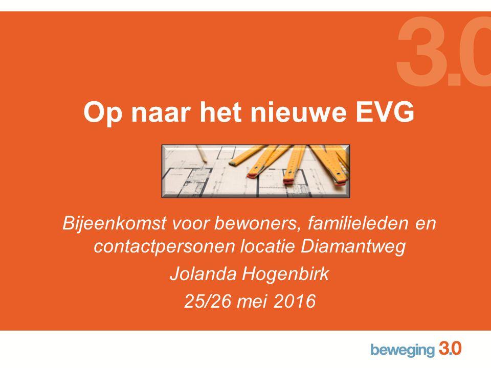 Op naar het nieuwe EVG Bijeenkomst voor bewoners, familieleden en contactpersonen locatie Diamantweg Jolanda Hogenbirk 25/26 mei 2016