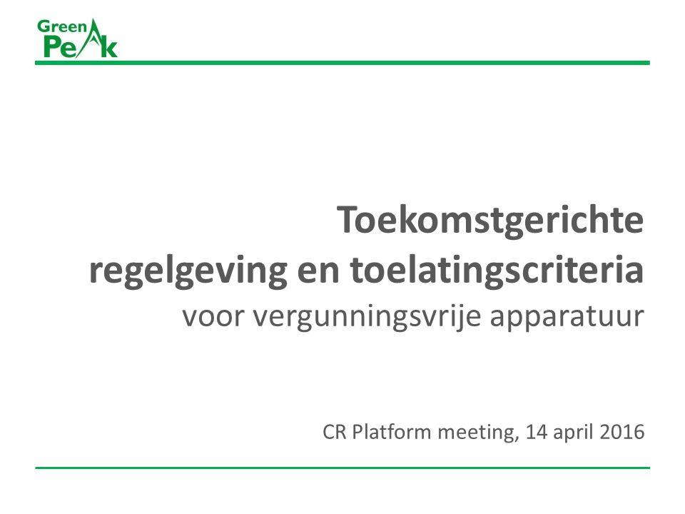 Toekomstgerichte regelgeving en toelatingscriteria voor vergunningsvrije apparatuur CR Platform meeting, 14 april 2016