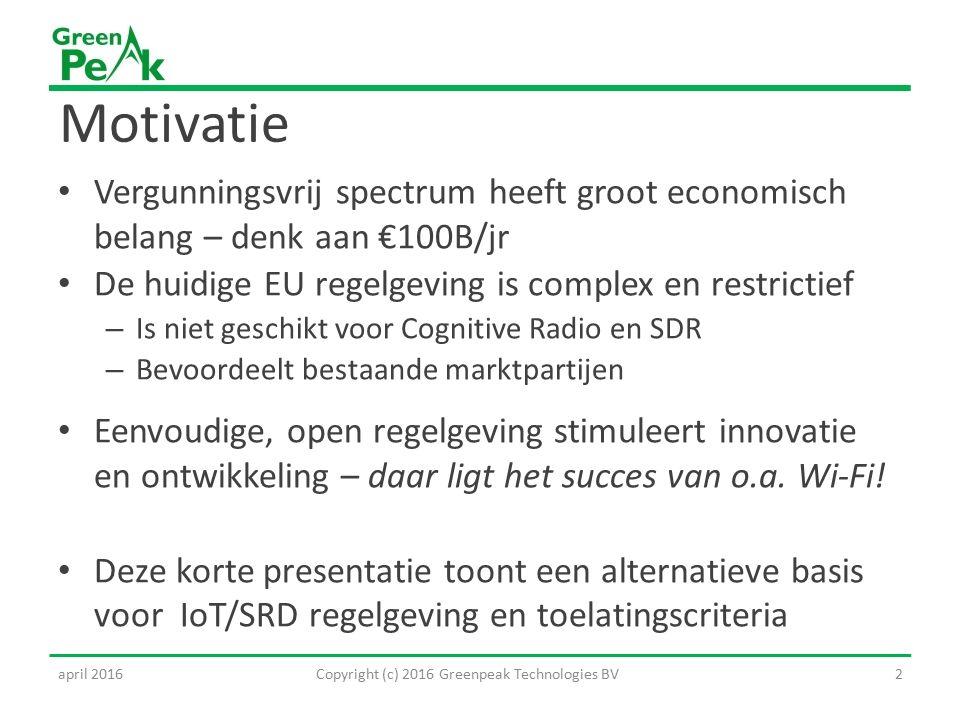 Motivatie Vergunningsvrij spectrum heeft groot economisch belang – denk aan €100B/jr De huidige EU regelgeving is complex en restrictief – Is niet geschikt voor Cognitive Radio en SDR – Bevoordeelt bestaande marktpartijen Eenvoudige, open regelgeving stimuleert innovatie en ontwikkeling – daar ligt het succes van o.a.