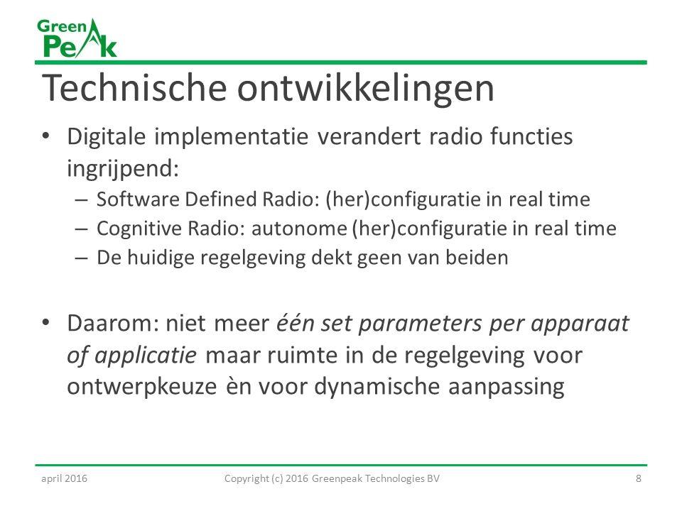 Technische ontwikkelingen Digitale implementatie verandert radio functies ingrijpend: – Software Defined Radio: (her)configuratie in real time – Cognitive Radio: autonome (her)configuratie in real time – De huidige regelgeving dekt geen van beiden Daarom: niet meer één set parameters per apparaat of applicatie maar ruimte in de regelgeving voor ontwerpkeuze èn voor dynamische aanpassing 8Copyright (c) 2016 Greenpeak Technologies BVapril 2016