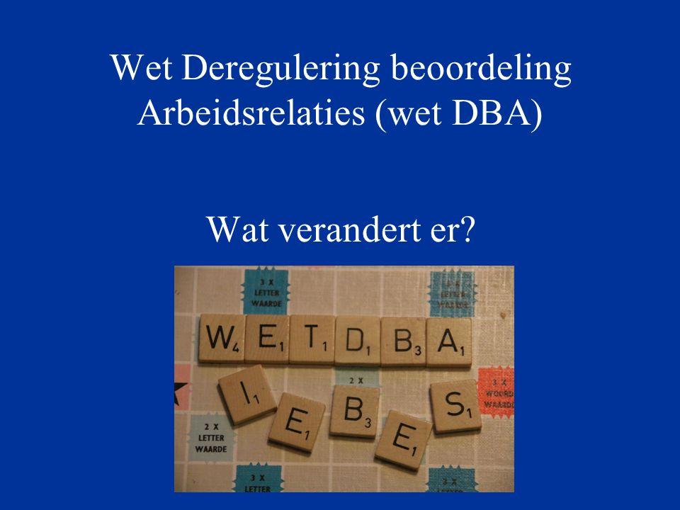 Agenda wet DBA Deregulering Beoordeling Arbeidsrelaties Verdwijning Verklaring arbeidsrelatie (VAR) Wet DBA op hoofdlijnen Toetsing Fictieve dienstbetrekkingen Samenvatting risico's Modelovereenkomsten Mogelijkheden