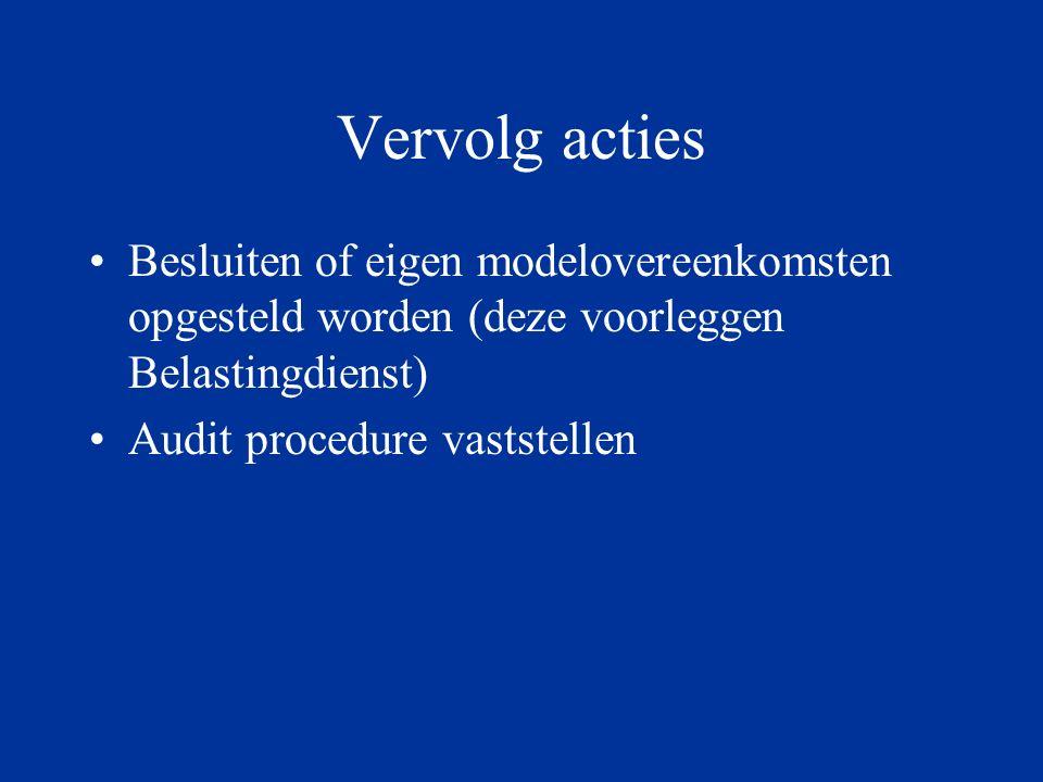 Vervolg acties Besluiten of eigen modelovereenkomsten opgesteld worden (deze voorleggen Belastingdienst) Audit procedure vaststellen
