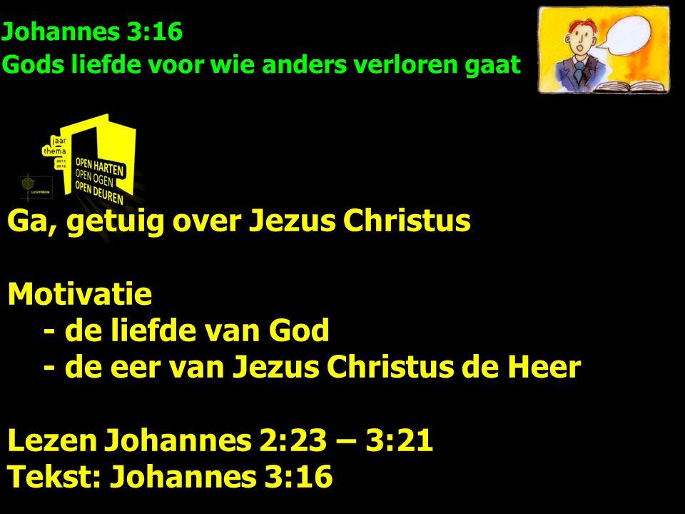 Johannes 3:16 Gods liefde voor wie anders verloren gaat Ga, getuig over Jezus Christus Motivatie - de liefde van God - de eer van Jezus Christus de Heer Lezen Johannes 2:23 – 3:21 Tekst: Johannes 3:16