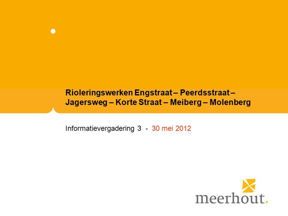 Rioleringswerken Engstraat – Peerdsstraat – Jagersweg – Korte Straat – Meiberg – Molenberg Informatievergadering 3 - 30 mei 2012