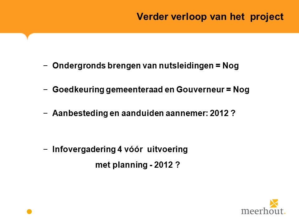 Verder verloop van het project −Ondergronds brengen van nutsleidingen = Nog −Goedkeuring gemeenteraad en Gouverneur = Nog −Aanbesteding en aanduiden aannemer: 2012 .