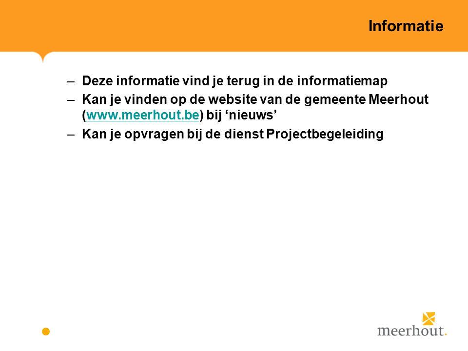 Informatie –Deze informatie vind je terug in de informatiemap –Kan je vinden op de website van de gemeente Meerhout (www.meerhout.be) bij 'nieuws'www.meerhout.be –Kan je opvragen bij de dienst Projectbegeleiding