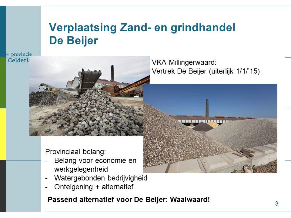 3 Verplaatsing Zand- en grindhandel De Beijer VKA-Millingerwaard: Vertrek De Beijer (uiterlijk 1/1/'15) Provinciaal belang: -Belang voor economie en werkgelegenheid -Watergebonden bedrijvigheid -Onteigening + alternatief Passend alternatief voor De Beijer: Waalwaard!