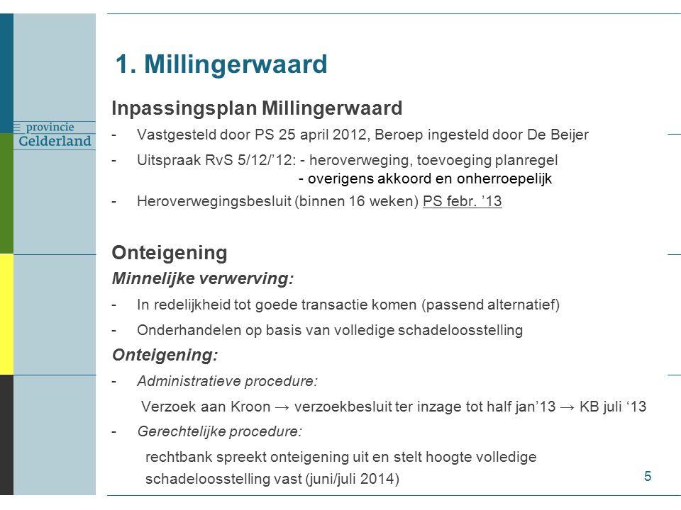 Inpassingsplan Millingerwaard -Vastgesteld door PS 25 april 2012, Beroep ingesteld door De Beijer -Uitspraak RvS 5/12/'12: - heroverweging, toevoeging planregel - overigens akkoord en onherroepelijk -Heroverwegingsbesluit (binnen 16 weken) PS febr.