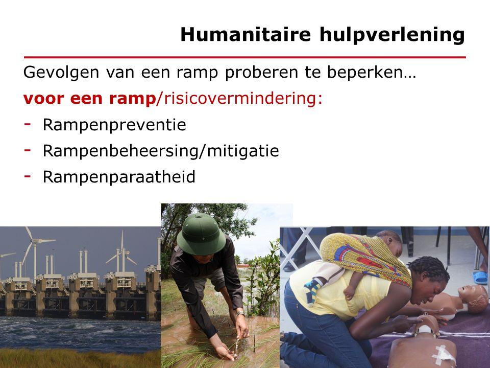 Gevolgen van een ramp proberen te beperken… voor een ramp/risicovermindering: - Rampenpreventie - Rampenbeheersing/mitigatie - Rampenparaatheid Humanitaire hulpverlening