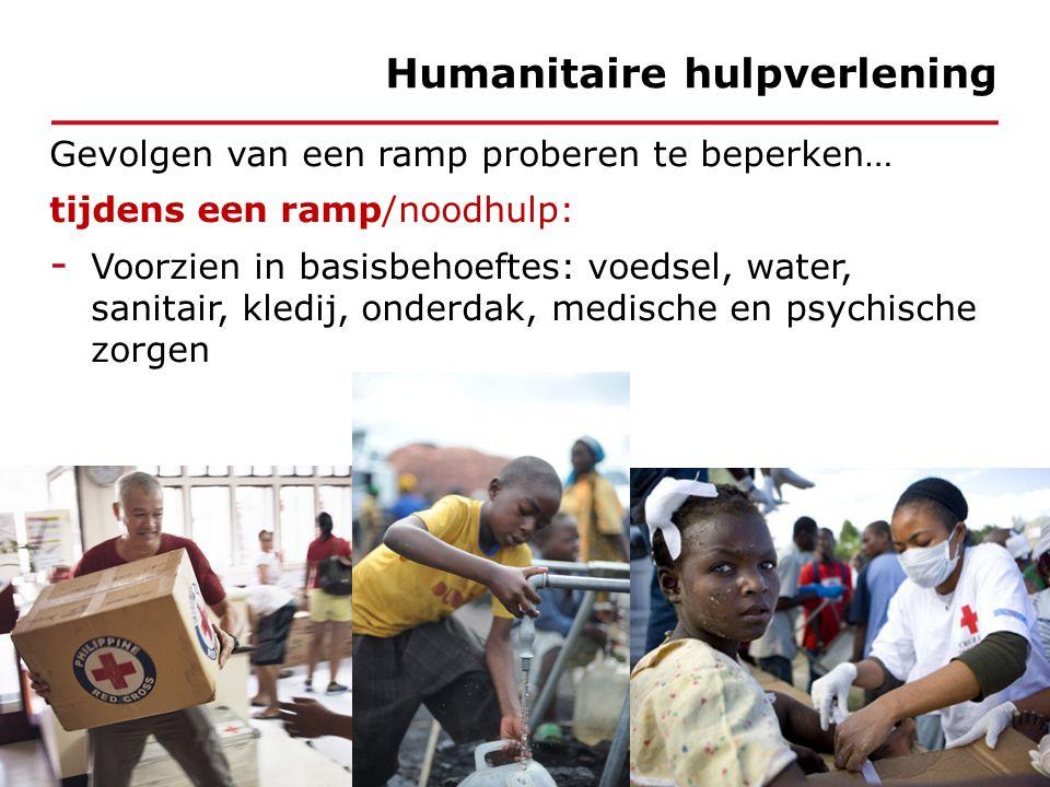 Gevolgen van een ramp proberen te beperken… tijdens een ramp/noodhulp: - Voorzien in basisbehoeftes: voedsel, water, sanitair, kledij, onderdak, medische en psychische zorgen Humanitaire hulpverlening