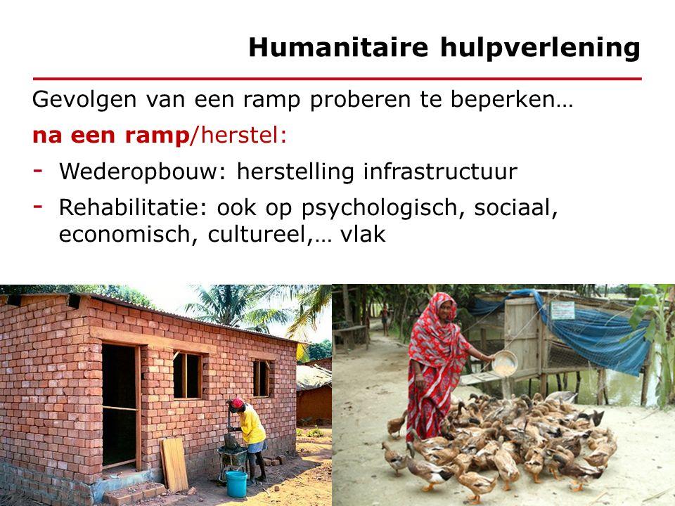 Gevolgen van een ramp proberen te beperken… na een ramp/herstel: - Wederopbouw: herstelling infrastructuur - Rehabilitatie: ook op psychologisch, sociaal, economisch, cultureel,… vlak Humanitaire hulpverlening