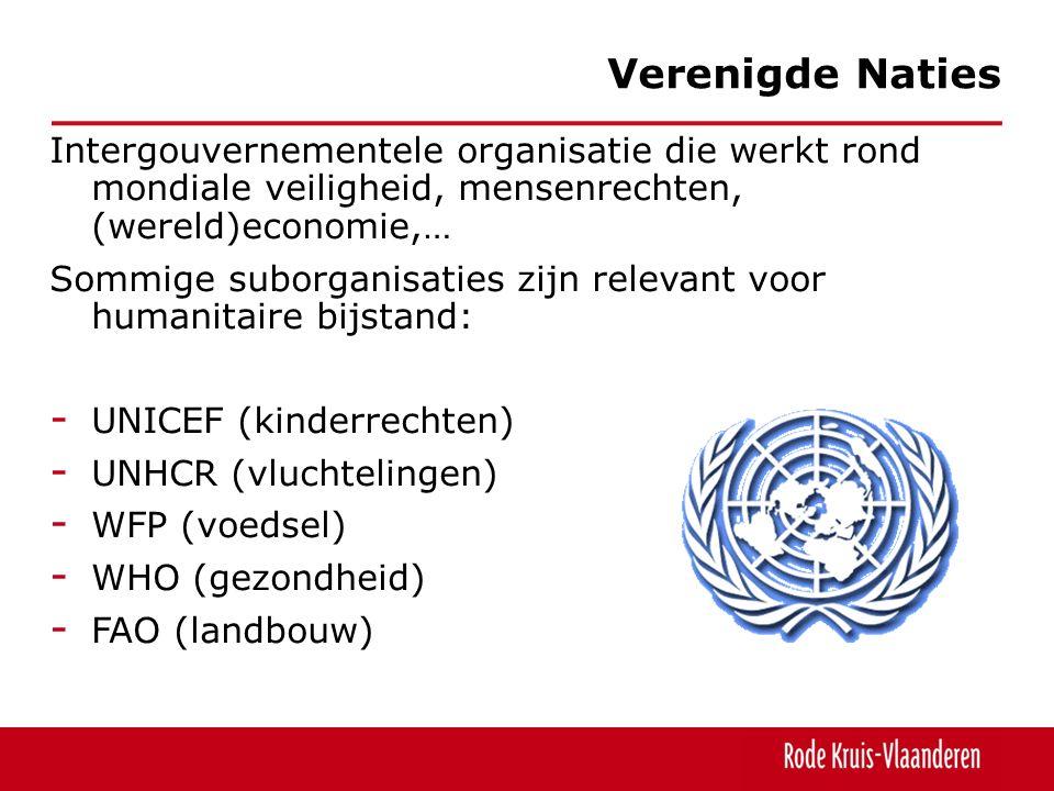 Intergouvernementele organisatie die werkt rond mondiale veiligheid, mensenrechten, (wereld)economie,… Sommige suborganisaties zijn relevant voor humanitaire bijstand: - UNICEF (kinderrechten) - UNHCR (vluchtelingen) - WFP (voedsel) - WHO (gezondheid) - FAO (landbouw) Verenigde Naties