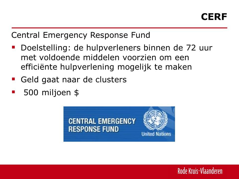 Central Emergency Response Fund  Doelstelling: de hulpverleners binnen de 72 uur met voldoende middelen voorzien om een efficiënte hulpverlening mogelijk te maken  Geld gaat naar de clusters  500 miljoen $ CERF