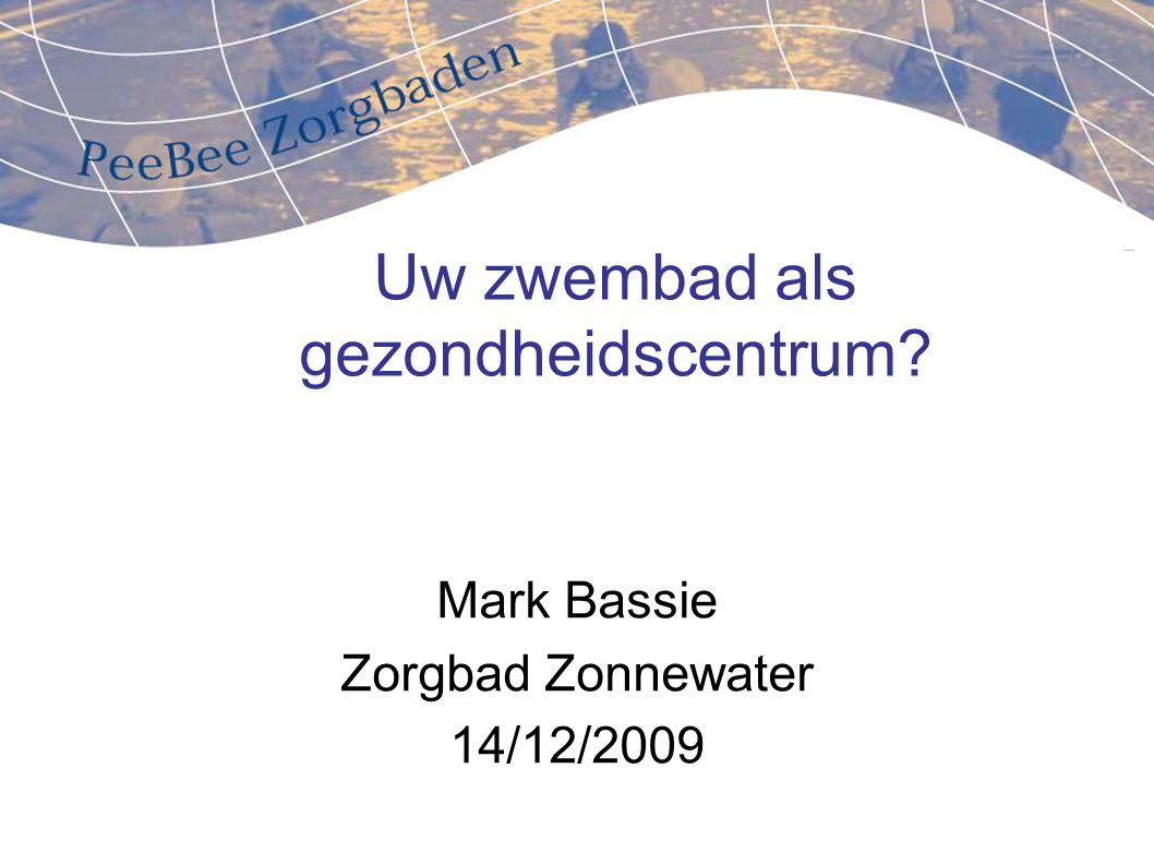 Uw zwembad als gezondheidscentrum? Mark Bassie Zorgbad Zonnewater 14/12/2009