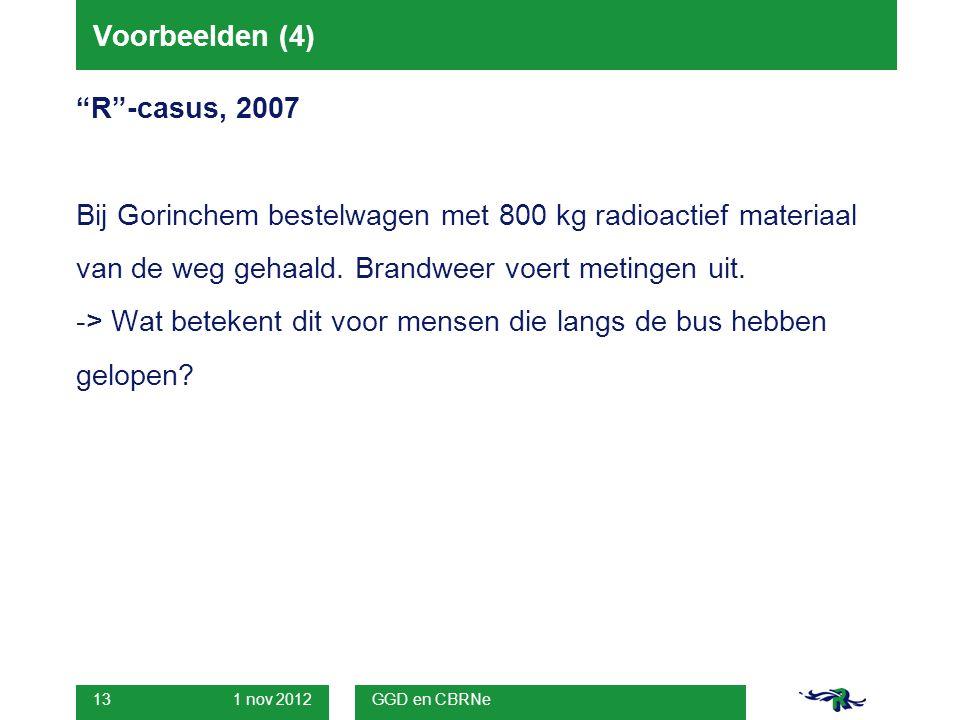 1 nov 2012 GGD en CBRNe 13 Voorbeelden (4) R -casus, 2007 Bij Gorinchem bestelwagen met 800 kg radioactief materiaal van de weg gehaald.