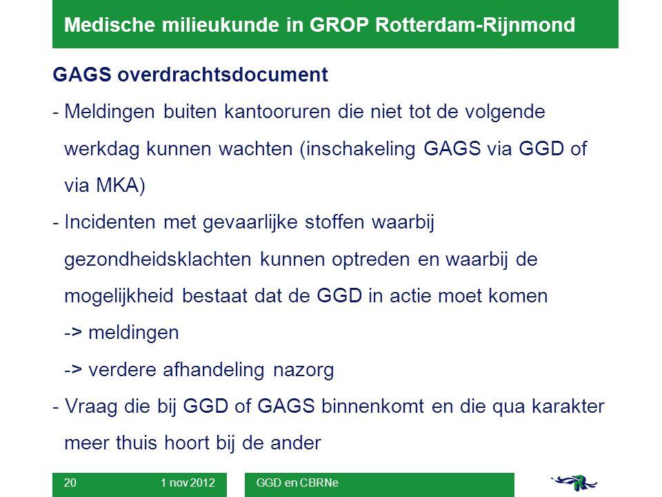 1 nov 2012 GGD en CBRNe 20 Medische milieukunde in GROP Rotterdam-Rijnmond GAGS overdrachtsdocument -Meldingen buiten kantooruren die niet tot de volgende werkdag kunnen wachten (inschakeling GAGS via GGD of via MKA) -Incidenten met gevaarlijke stoffen waarbij gezondheidsklachten kunnen optreden en waarbij de mogelijkheid bestaat dat de GGD in actie moet komen -> meldingen -> verdere afhandeling nazorg - Vraag die bij GGD of GAGS binnenkomt en die qua karakter meer thuis hoort bij de ander