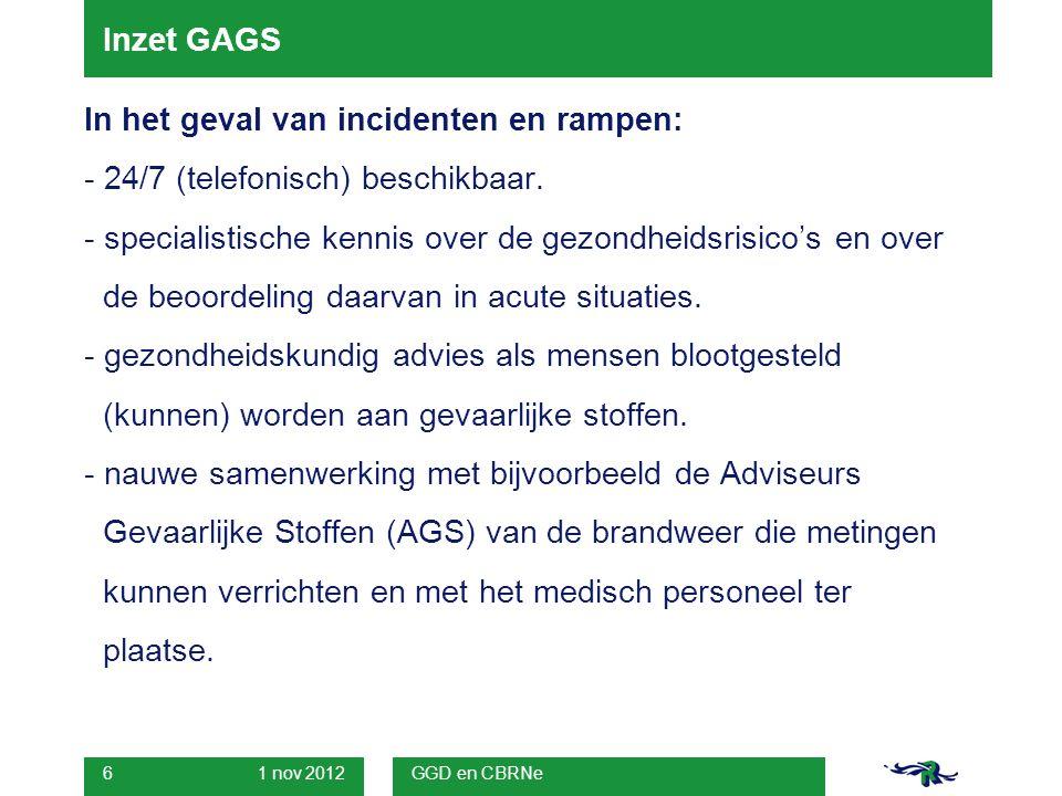 1 nov 2012 GGD en CBRNe 6 Inzet GAGS In het geval van incidenten en rampen: - 24/7 (telefonisch) beschikbaar.