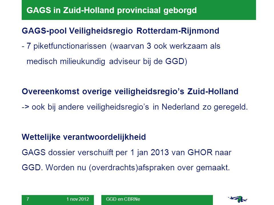1 nov 2012 GGD en CBRNe 7 GAGS in Zuid-Holland provinciaal geborgd GAGS-pool Veiligheidsregio Rotterdam-Rijnmond -7 piketfunctionarissen (waarvan 3 ook werkzaam als medisch milieukundig adviseur bij de GGD) Overeenkomst overige veiligheidsregio's Zuid-Holland -> ook bij andere veiligheidsregio's in Nederland zo geregeld.