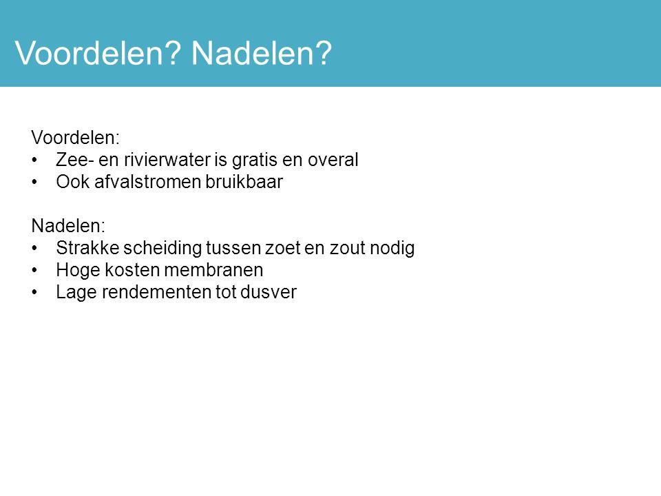 Voordelen: Zee- en rivierwater is gratis en overal Ook afvalstromen bruikbaar Nadelen: Strakke scheiding tussen zoet en zout nodig Hoge kosten membranen Lage rendementen tot dusver Voordelen.