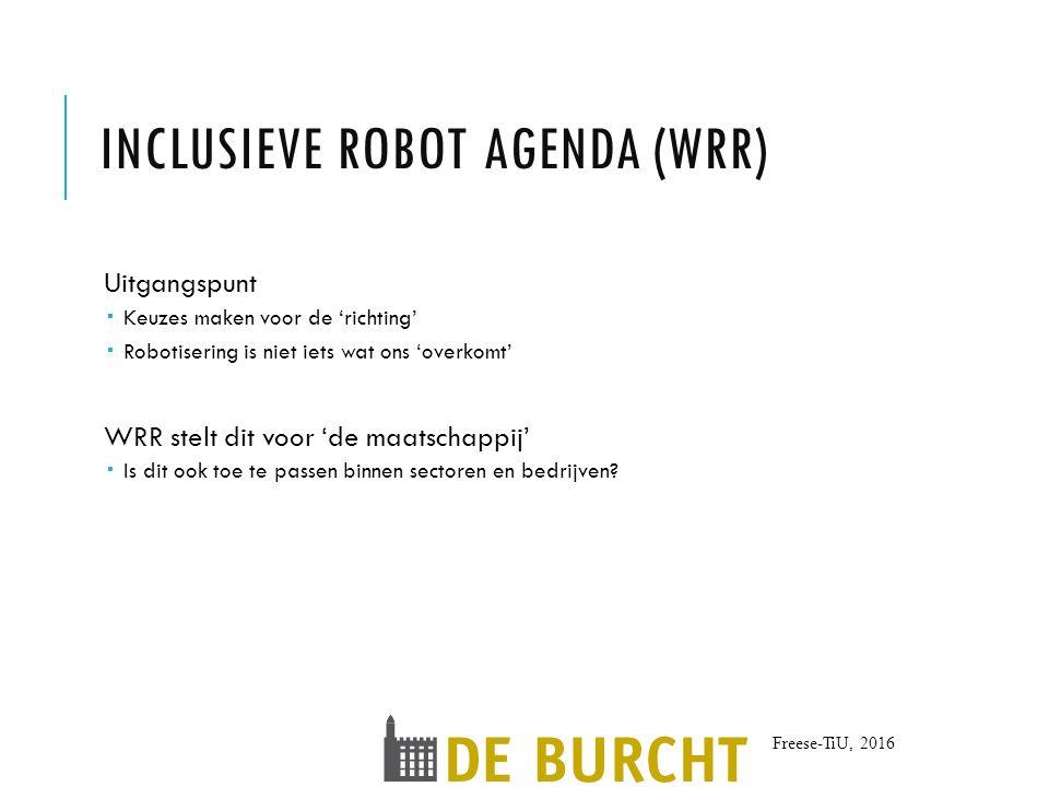 Freese-TiU, 2016 INCLUSIEVE ROBOT AGENDA (WRR) Uitgangspunt  Keuzes maken voor de 'richting'  Robotisering is niet iets wat ons 'overkomt' WRR stelt