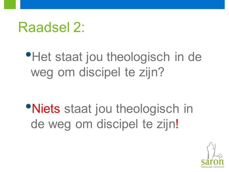 Raadsel 2: Het staat jou theologisch in de weg om discipel te zijn? Niets staat jou theologisch in de weg om discipel te zijn!