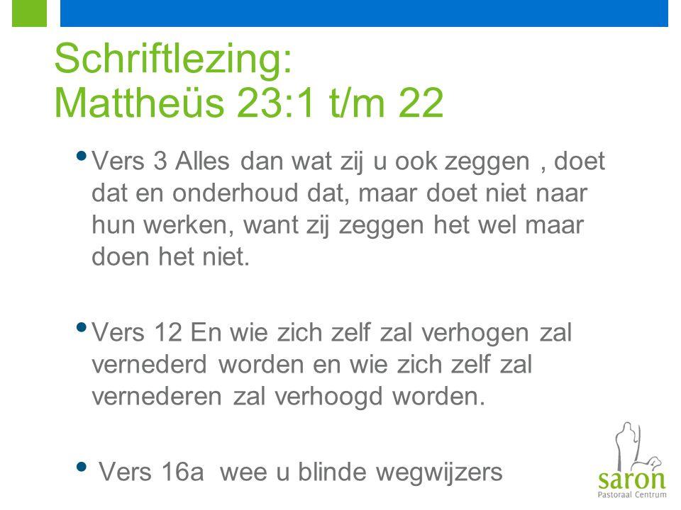 Schriftlezing: Mattheüs 23:1 t/m 22 Vers 3 Alles dan wat zij u ook zeggen, doet dat en onderhoud dat, maar doet niet naar hun werken, want zij zeggen