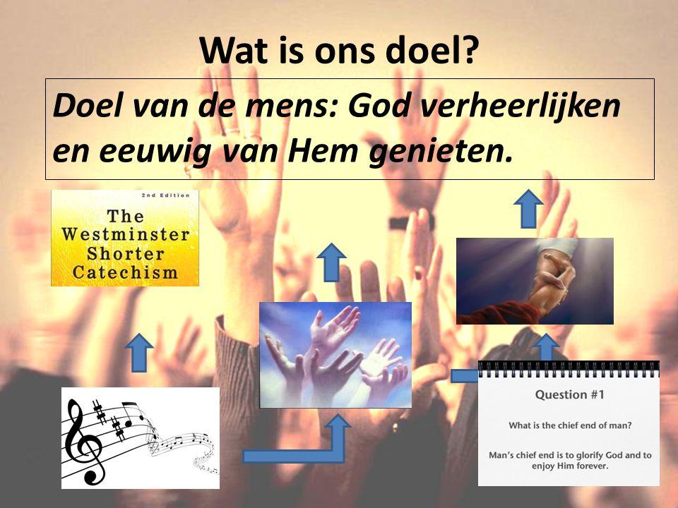 Wat is ons doel? Doel van de mens: God verheerlijken en eeuwig van Hem genieten.