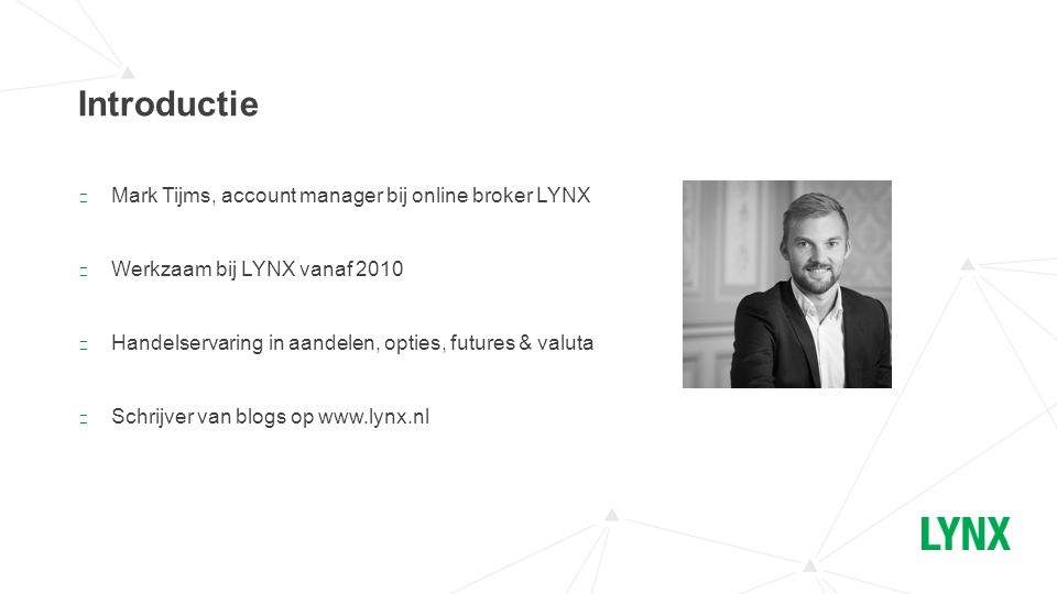 ▶ LYNX is opgericht in 2006 ▶ Actief in Nederland, België, Duitsland, Tsjechië, Finland en Frankrijk ▶ Handelsmogelijkheden in 24 landen ▶ Ruim 100 verschillende beurzen Introductie (vervolg)