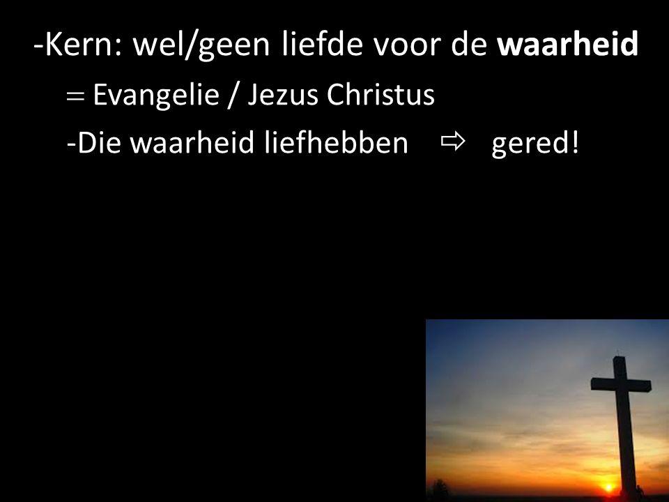 -Kern: wel/geen liefde voor de waarheid  Evangelie / Jezus Christus -Die waarheid liefhebben  gered! 15