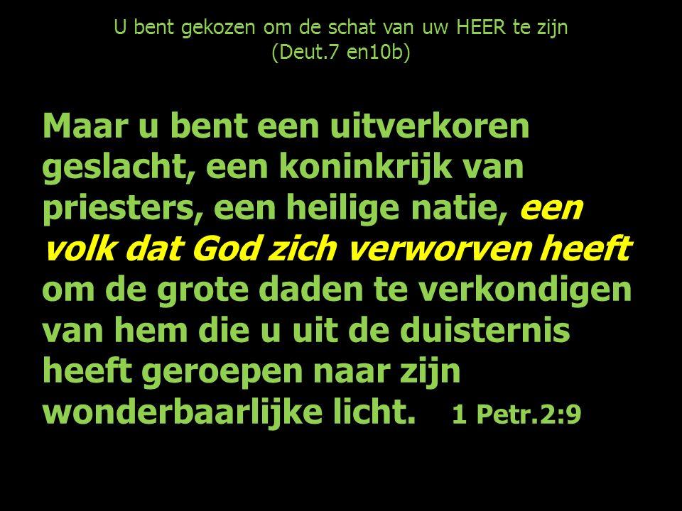 U bent gekozen om de schat van uw HEER te zijn (Deut.7 en10b) Maar u bent een uitverkoren geslacht, een koninkrijk van priesters, een heilige natie, een volk dat God zich verworven heeft om de grote daden te verkondigen van hem die u uit de duisternis heeft geroepen naar zijn wonderbaarlijke licht.