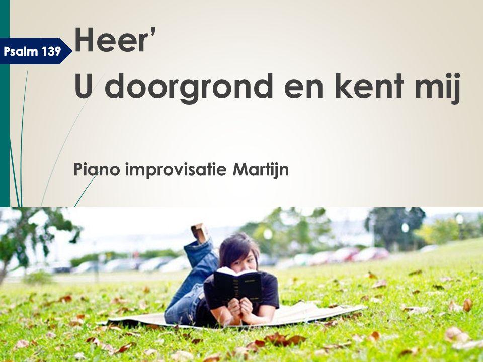 Heer' U doorgrond en kent mij Piano improvisatie Martijn