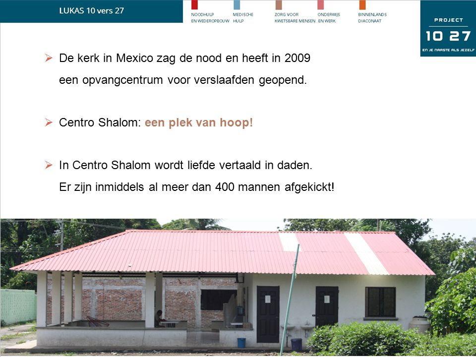  De kerk in Mexico zag de nood en heeft in 2009 een opvangcentrum voor verslaafden geopend.  Centro Shalom: een plek van hoop!  In Centro Shalom wo