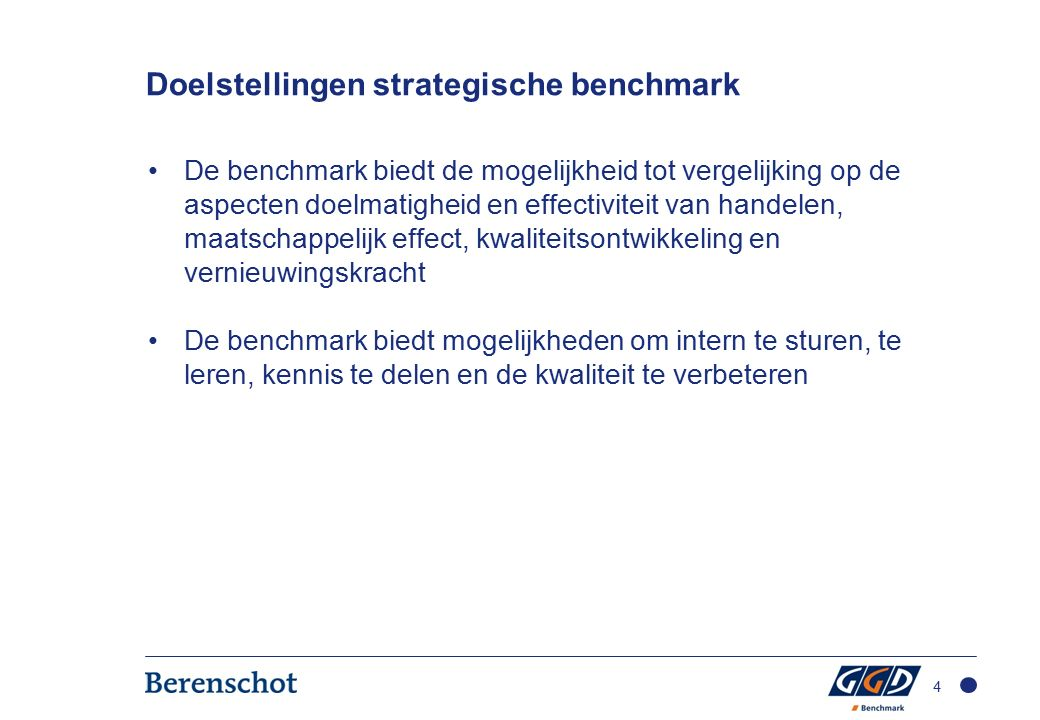 Doelstellingen strategische benchmark De benchmark biedt de mogelijkheid tot vergelijking op de aspecten doelmatigheid en effectiviteit van handelen, maatschappelijk effect, kwaliteitsontwikkeling en vernieuwingskracht De benchmark biedt mogelijkheden om intern te sturen, te leren, kennis te delen en de kwaliteit te verbeteren 4
