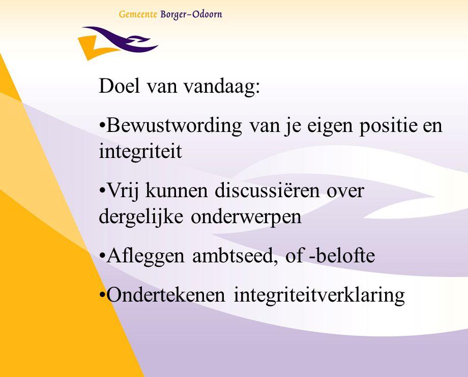 Doel van vandaag: Bewustwording van je eigen positie en integriteit Vrij kunnen discussiëren over dergelijke onderwerpen Afleggen ambtseed, of -belofte Ondertekenen integriteitverklaring