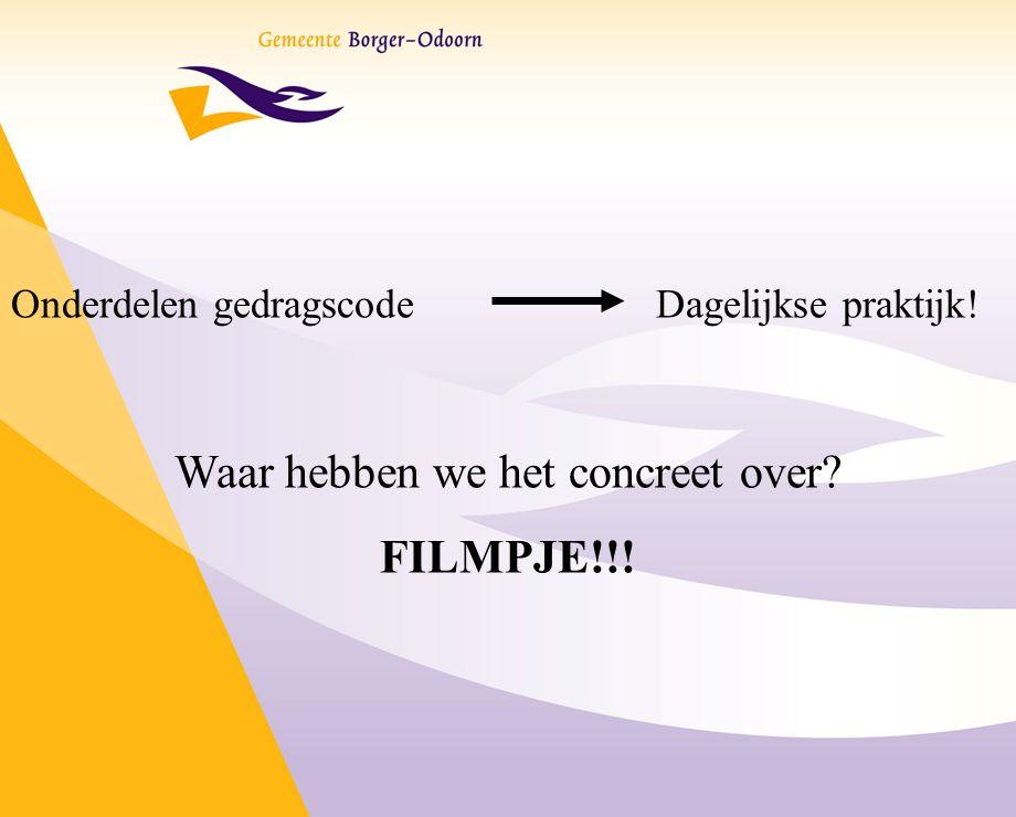 Onderdelen gedragscode Dagelijkse praktijk! Waar hebben we het concreet over? FILMPJE!!!