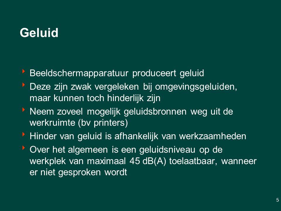 5 Geluid  Beeldschermapparatuur produceert geluid  Deze zijn zwak vergeleken bij omgevingsgeluiden, maar kunnen toch hinderlijk zijn  Neem zoveel mogelijk geluidsbronnen weg uit de werkruimte (bv printers)  Hinder van geluid is afhankelijk van werkzaamheden  Over het algemeen is een geluidsniveau op de werkplek van maximaal 45 dB(A) toelaatbaar, wanneer er niet gesproken wordt