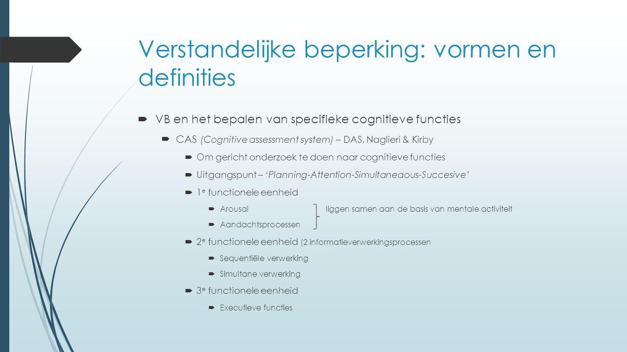 Verstandelijke beperking: vormen en definities  VB en het bepalen van specifieke cognitieve functies  CAS (Cognitive assessment system) – DAS, Naglieri & Kirby  Om gericht onderzoek te doen naar cognitieve functies  Uitgangspunt – 'Planning-Attention-Simultaneaous-Succesive'  1 e functionele eenheid  Arousalliggen samen aan de basis van mentale activiteit  Aandachtsprocessen  2 e functionele eenheid (2 informatieverwerkingsprocessen  Sequentiële verwerking  Simultane verwerking  3 e functionele eenheid  Executieve functies