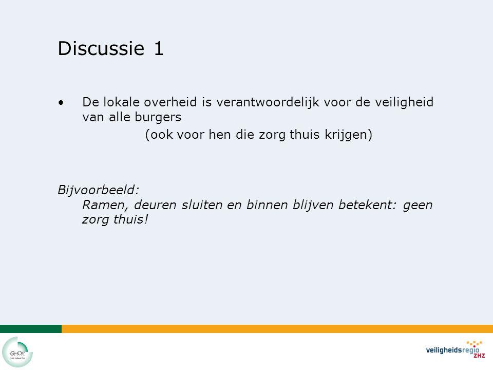 Discussie 1 De lokale overheid is verantwoordelijk voor de veiligheid van alle burgers (ook voor hen die zorg thuis krijgen) Bijvoorbeeld: Ramen, deuren sluiten en binnen blijven betekent: geen zorg thuis!
